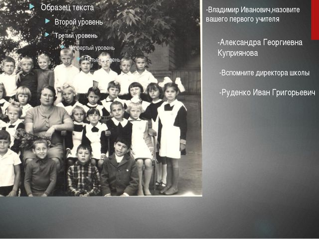 -Александра Георгиевна Куприянова -Владимир Иванович,назовите вашего первого...