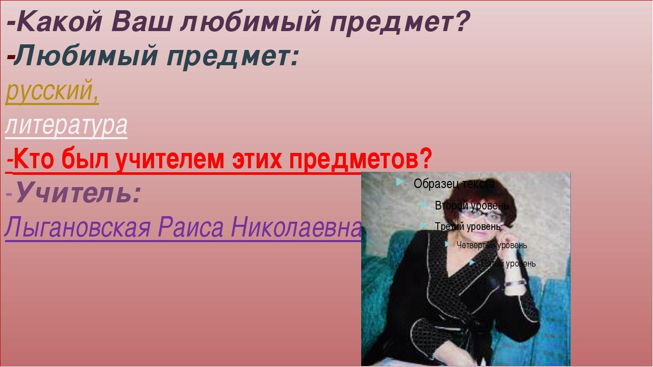 -Какой Ваш любимый предмет? -Любимый предмет: русский, литература -Кто был уч...