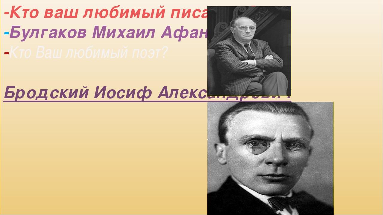 -Кто ваш любимый писатель? -Булгаков Михаил Афанасьевич -Кто Ваш любимый поэт...