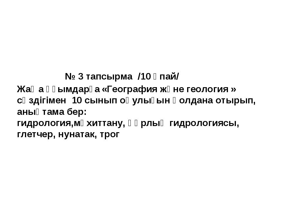 № 3 тапсырма /10 ұпай/ Жаңа ұғымдарға«География және геология » сөздігімен...