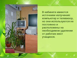 В кабинете имеются источники излучения: компьютер и телевизор, но они использ