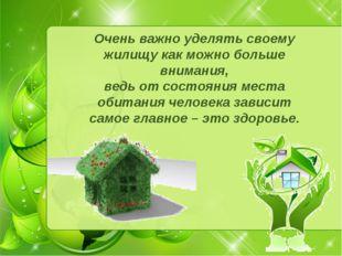 Очень важно уделять своему жилищу как можно больше внимания, ведь от состояни
