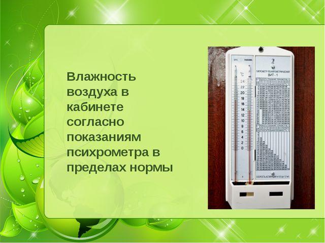 Влажность воздуха в кабинете согласно показаниям психрометра в пределах нормы