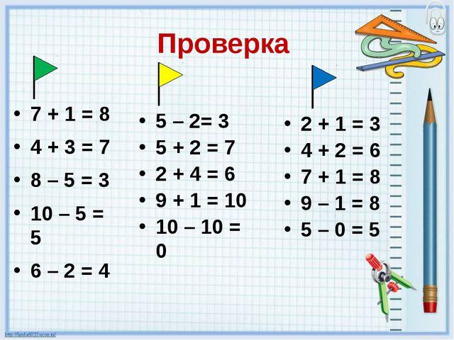 Проверка 7 + 1 = 8 4 + 3 = 7 8 – 5 = 3 10 – 5 = 5 6 – 2 = 4 5 – 2= 3 5 + 2 =...