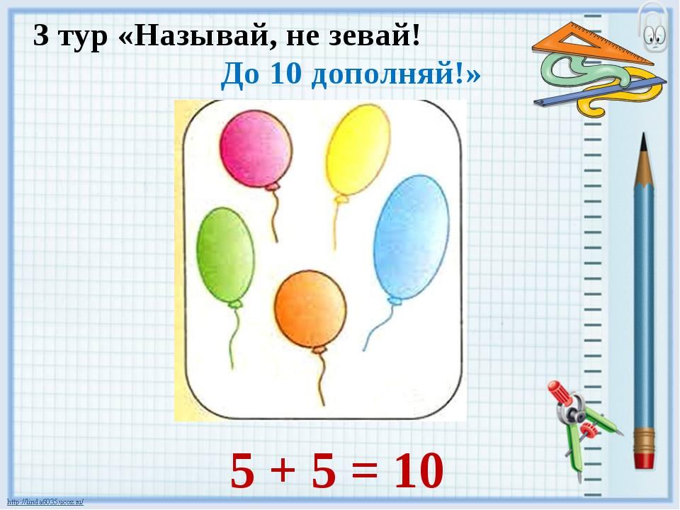 3 тур «Называй, не зевай! До 10 дополняй!» 5 + 5 = 10