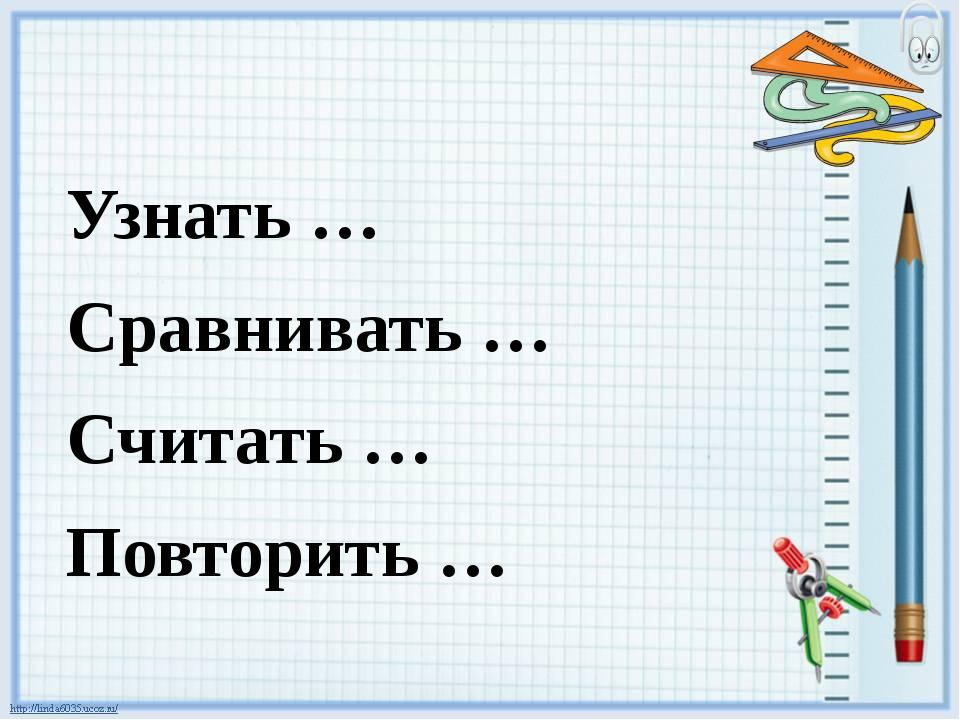 Узнать … Сравнивать … Считать … Повторить …