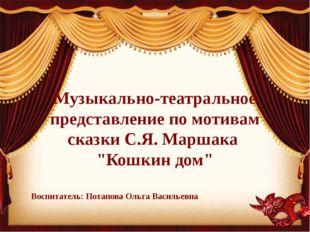"""Музыкально-театральное представление по мотивам сказки С.Я. Маршака """"Кошкин д"""