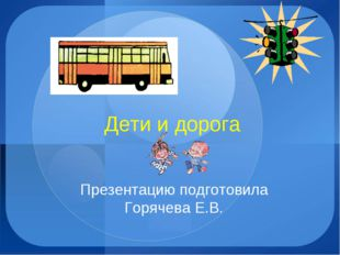 Дети и дорога Презентацию подготовила Горячева Е.В.