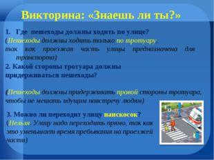 Викторина: «Знаешь ли ты?» Где пешеходы должны ходить по улице? (Пешеходы дол
