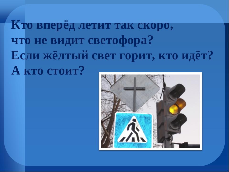 Кто вперёд летит так скоро, что не видит светофора? Если жёлтый свет горит, к...