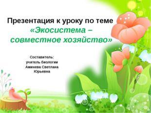Презентация к уроку по теме «Экосистема – совместное хозяйство» Составитель: