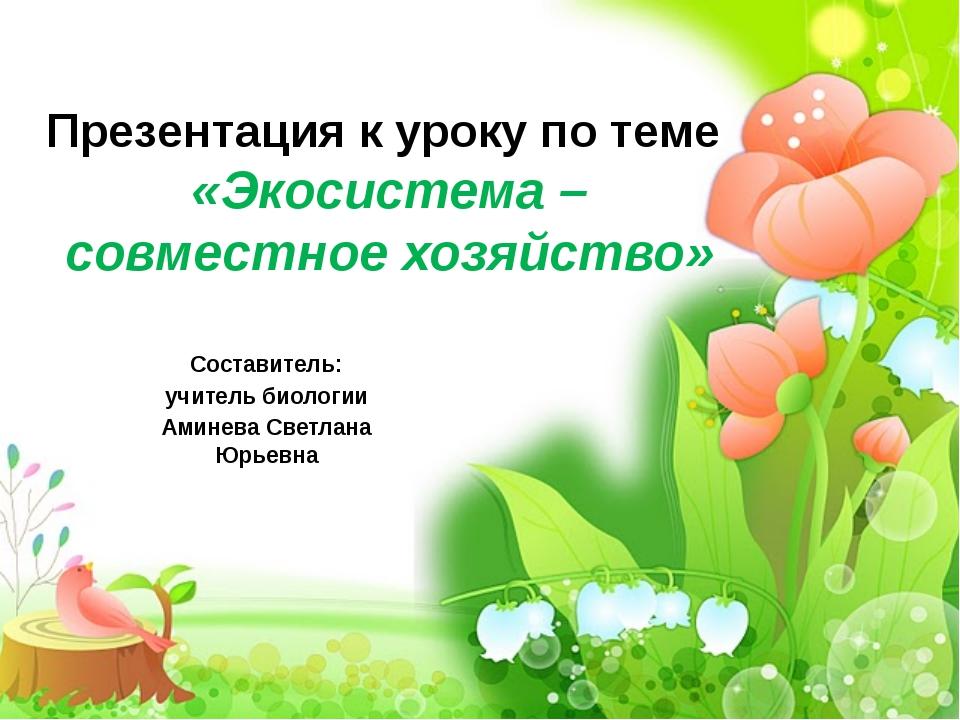 Презентация к уроку по теме «Экосистема – совместное хозяйство» Составитель:...