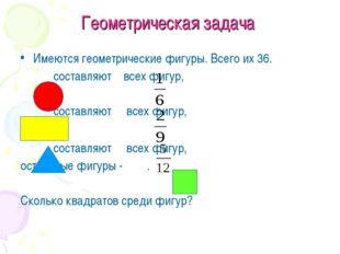 Геометрическая задача Имеются геометрические фигуры. Всего их 36. составляют
