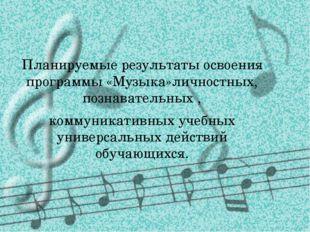 Планируемые результаты освоения программы «Музыка»личностных, познавательных