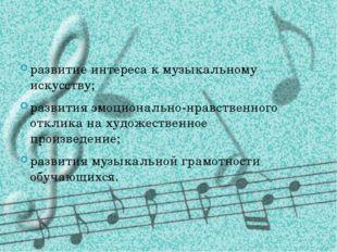 развитие интереса к музыкальному искусству; развития эмоционально-нравственно