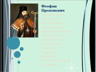 Феофан Прокопович український богослов , письменник, математик , філософ. Ав