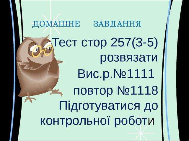 ДОМАШНЕ ЗАВДАННЯ Тест стор 257(3-5) розвязати Вис.р.№1111 повтор №1118 Підгот...