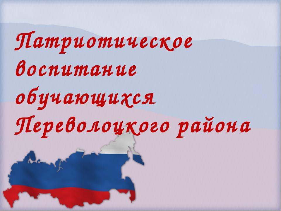 Патриотическое воспитание обучающихся Переволоцкого района