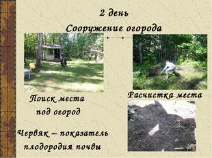 2 день Сооружение огорода Поиск места под огород Расчистка места Червяк – пок