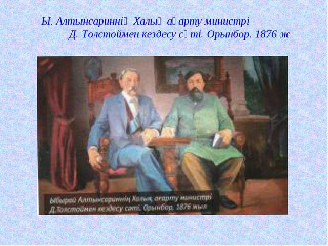 Ы. Алтынсариннің Халық ағарту министрі Д. Толстоймен кездесу сәті. Орынбор. 1...