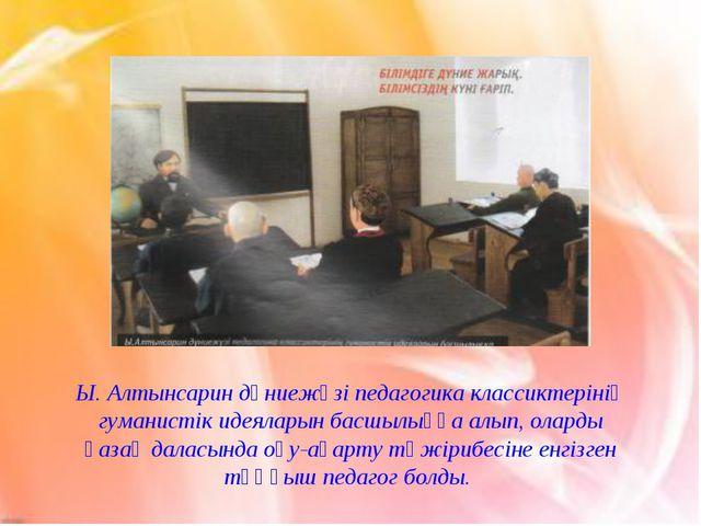Ы. Алтынсарин дүниежүзі педагогика классиктерінің гуманистік идеяларын басшыл...