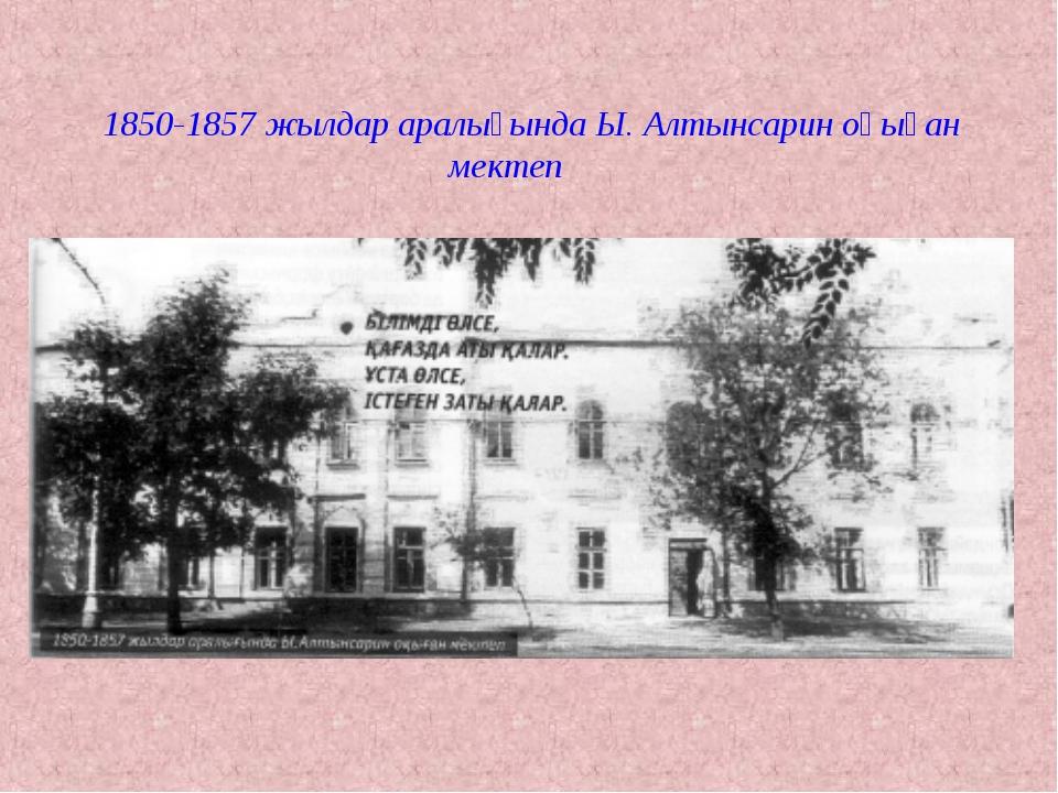 1850-1857 жылдар аралығында Ы. Алтынсарин оқыған мектеп