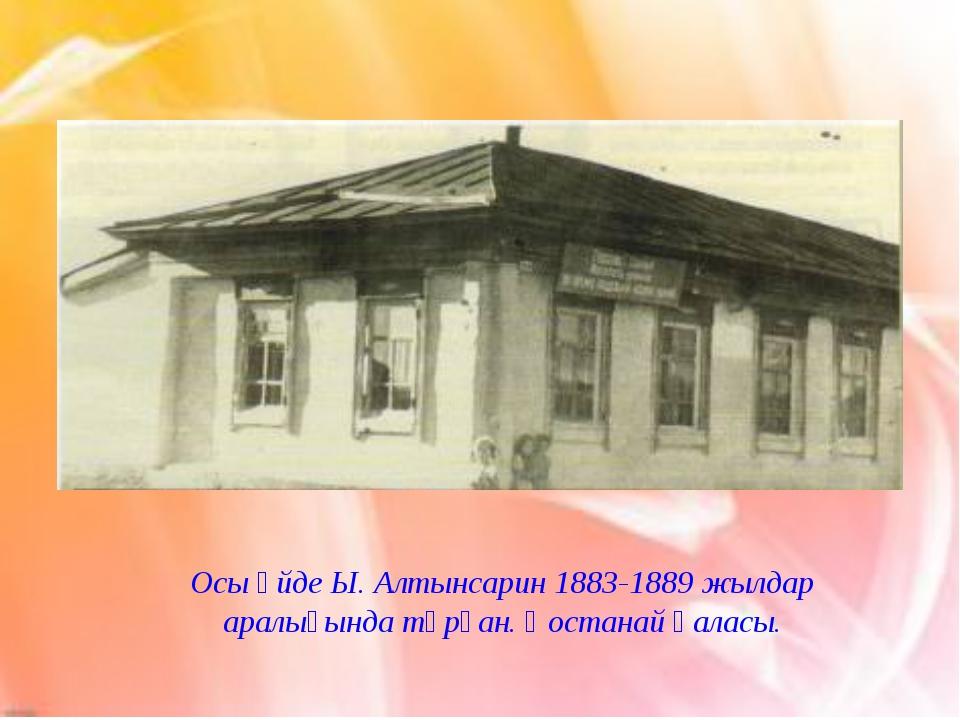 Осы үйде Ы. Алтынсарин 1883-1889 жылдар аралығында тұрған. Қостанай қаласы.