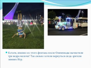 Кстати, именно из этого фонтана после Олимпиады вычистили три ведра мелочи! Т
