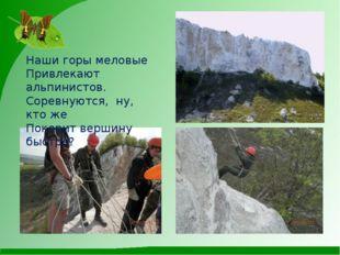 Наши горы меловые Привлекают альпинистов. Соревнуются, ну, кто же Покорит ве