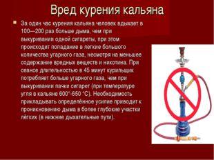 Вред курения кальяна За один час курения кальяна человек вдыхает в 100—200 ра