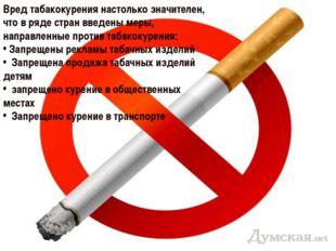 Вред табакокурения настолько значителен, что в ряде стран введены меры, напра