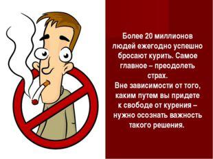 Более 20миллионов людей ежегодно успешно бросают курить. Самое главное – пре