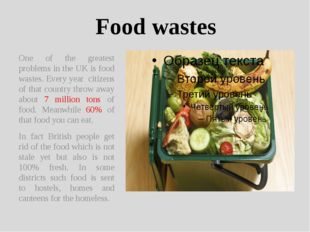 Food wastes One of the greatest problems in the UK is food wastes. Every year