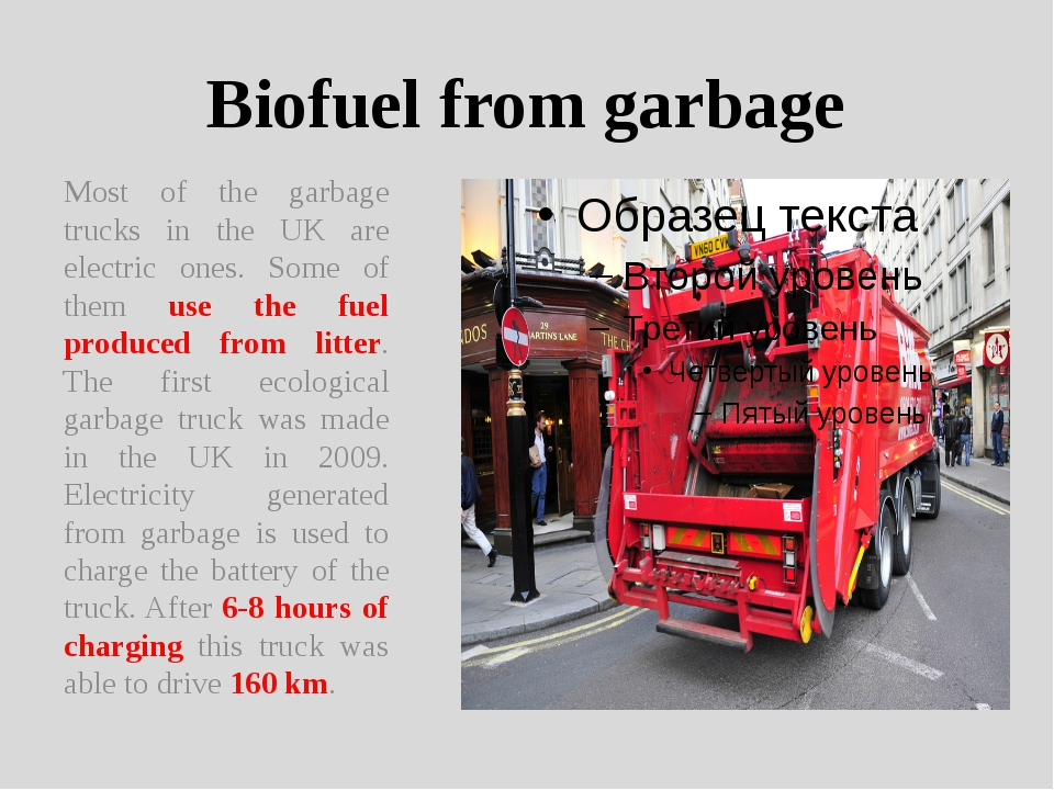 Biofuel from garbage Most of the garbage trucks in the UK are electric ones....