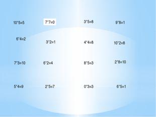 2*5=7 6*2=4 3*5=8 3*2=1 8*5=3 4*4=8 7*7=0 0*3=3 9*8=1 10*2=8 2*8=10 6*5=1 10*