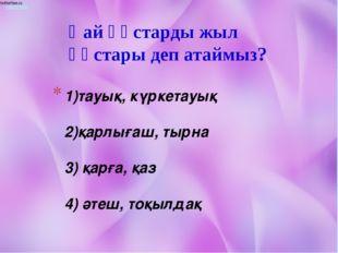 1)тауық, күркетауық 2)қарлығаш, тырна 3) қарға, қаз 4) әтеш, тоқылдақ Қай құс