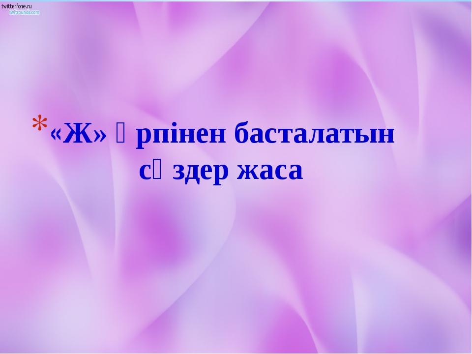 «Ж» әрпінен басталатын сөздер жаса