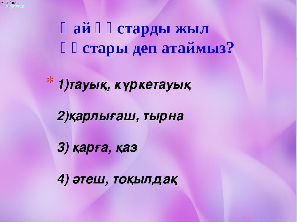 1)тауық, күркетауық 2)қарлығаш, тырна 3) қарға, қаз 4) әтеш, тоқылдақ Қай құс...