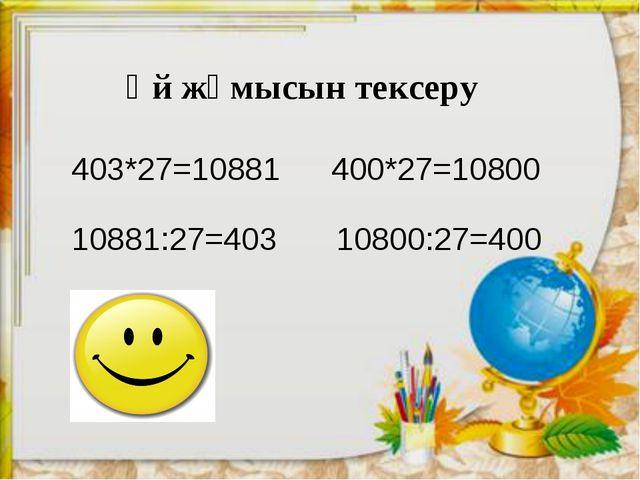 Үй жұмысын тексеру 403*27=10881 400*27=10800 10881:27=403 10800:27=400 111 -...