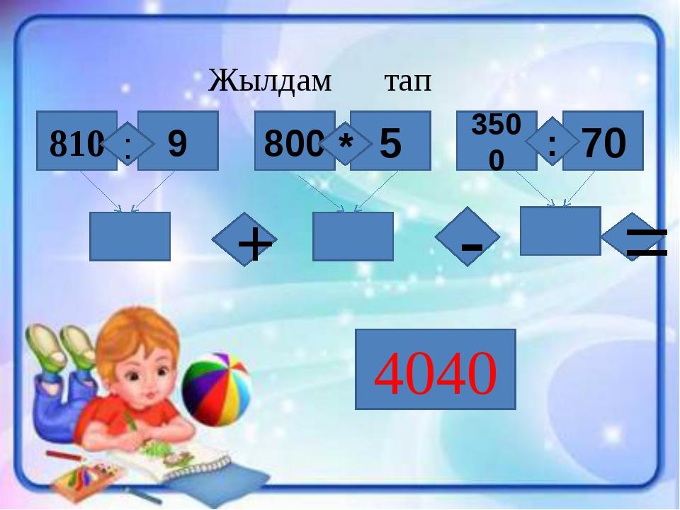 Жылдам тап 9 810 800 5 3500 70 : : * - + = 4040