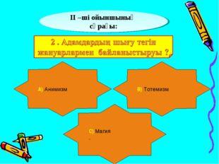 ІІ –ші ойыншының сұрағы: А) Анимизм В) Тотемизм С) Магия .