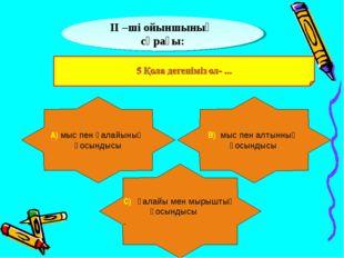 ІІ –ші ойыншының сұрағы: А) мыс пен қалайының қосындысы В) мыс пен алтынның