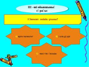 ІІІ –ші ойыншының сұрағы: А) ерте палеолит В) қола дәуірі С) мыс-тас ғасыры .