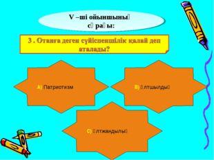 V –ші ойыншының сұрағы: А) Патриотизм В) Ұлтшылдық С) Ұлтжандылық