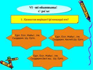 VІ –ші ойыншының сұрағы: А) Еділ, Есіл, Жайық, Іле, Сырдария, Шу, Ертіс. В)