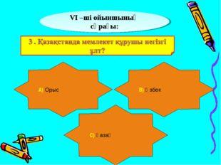 VІ –ші ойыншының сұрағы: А) Орыс В) Өзбек С) Қазақ