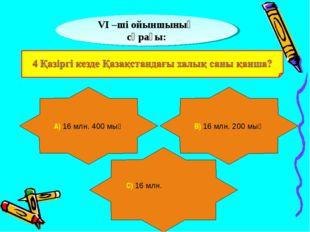 VІ –ші ойыншының сұрағы: А) 16 млн. 400 мың В) 16 млн. 200 мың С) 16 млн.