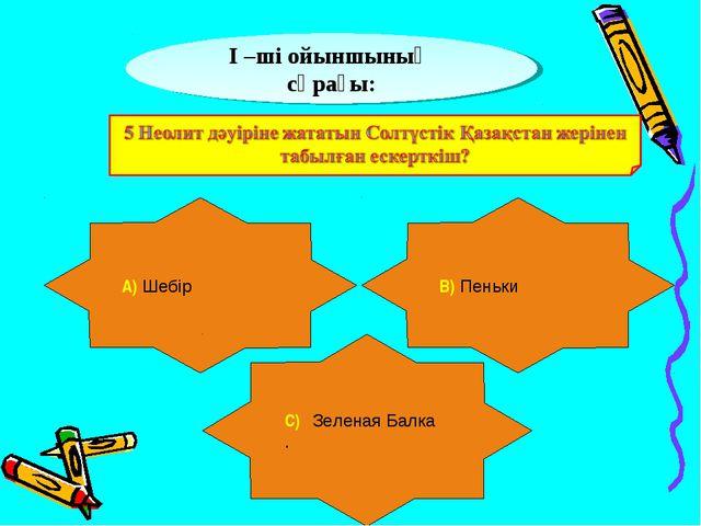 І –ші ойыншының сұрағы: А) Шебір В) Пеньки С) Зеленая Балка .