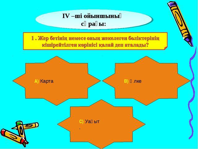 ІV –ші ойыншының сұрағы: А) Карта В) Өлке С) Уақыт .