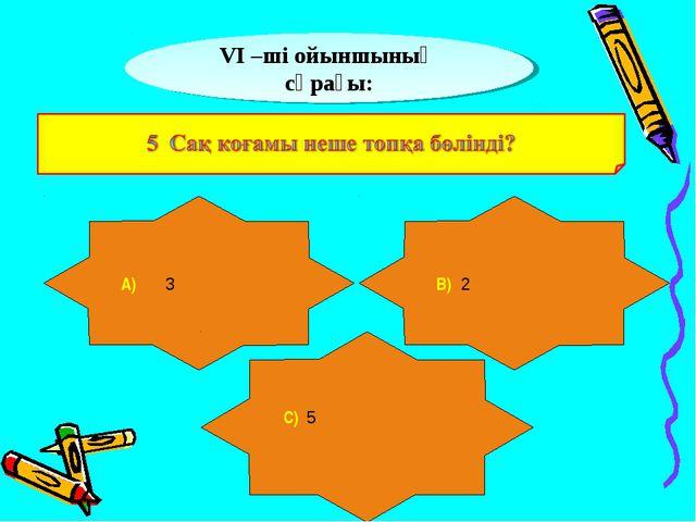 VІ –ші ойыншының сұрағы: А) 3 В) 2 С) 5